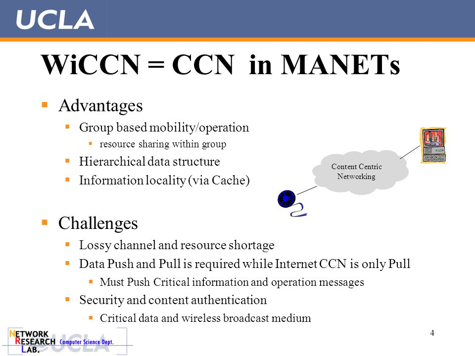 WiCCN = CCN in MANETs  Advantages  Group based mobility/operation  resource sharing within group  Hierarchical data structure  Information locality (via Cache)  Challenges  Lossy channel and resource shortage  Data Push and Pull is required while Internet CCN is only Pull  Must Push Critical information and operation messages  Security and content authentication  Critical data and wireless broadcast medium 4 Content Centric Networking