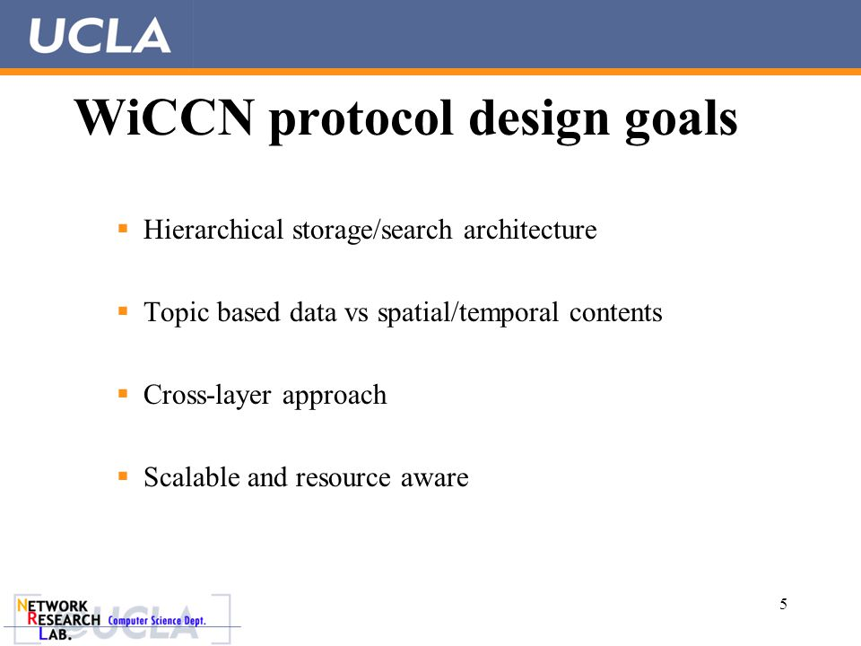 WiCCN protocol design goals  Hierarchical storage/search architecture  Topic based data vs spatial/temporal contents  Cross-layer approach  Scalable and resource aware 5