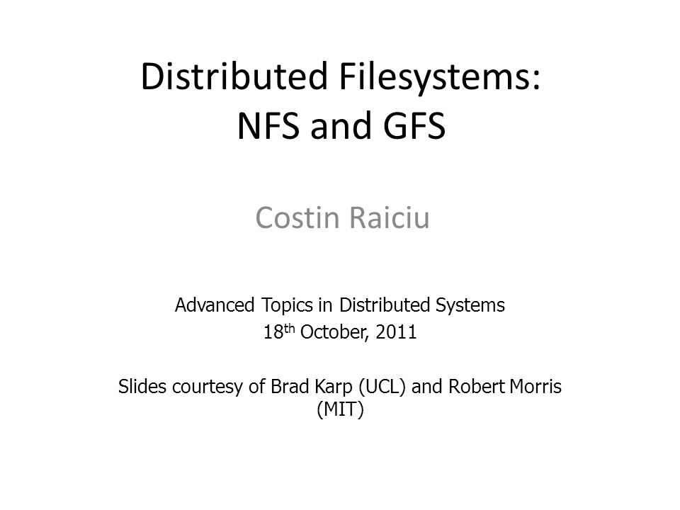 Distributed Filesystems: NFS and GFS Costin Raiciu Advanced Topics in Distributed Systems 18 th October, 2011 Slides courtesy of Brad Karp (UCL) and R