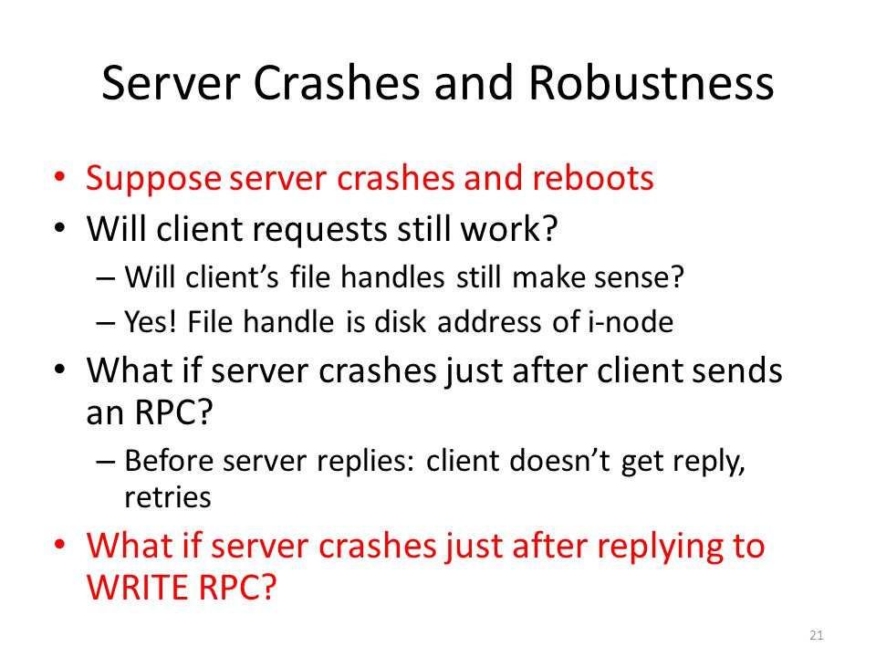 21 Server Crashes and Robustness Suppose server crashes and reboots Will client requests still work? – Will client's file handles still make sense? –