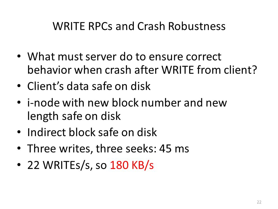 22 WRITE RPCs and Crash Robustness What must server do to ensure correct behavior when crash after WRITE from client? Client's data safe on disk i-nod