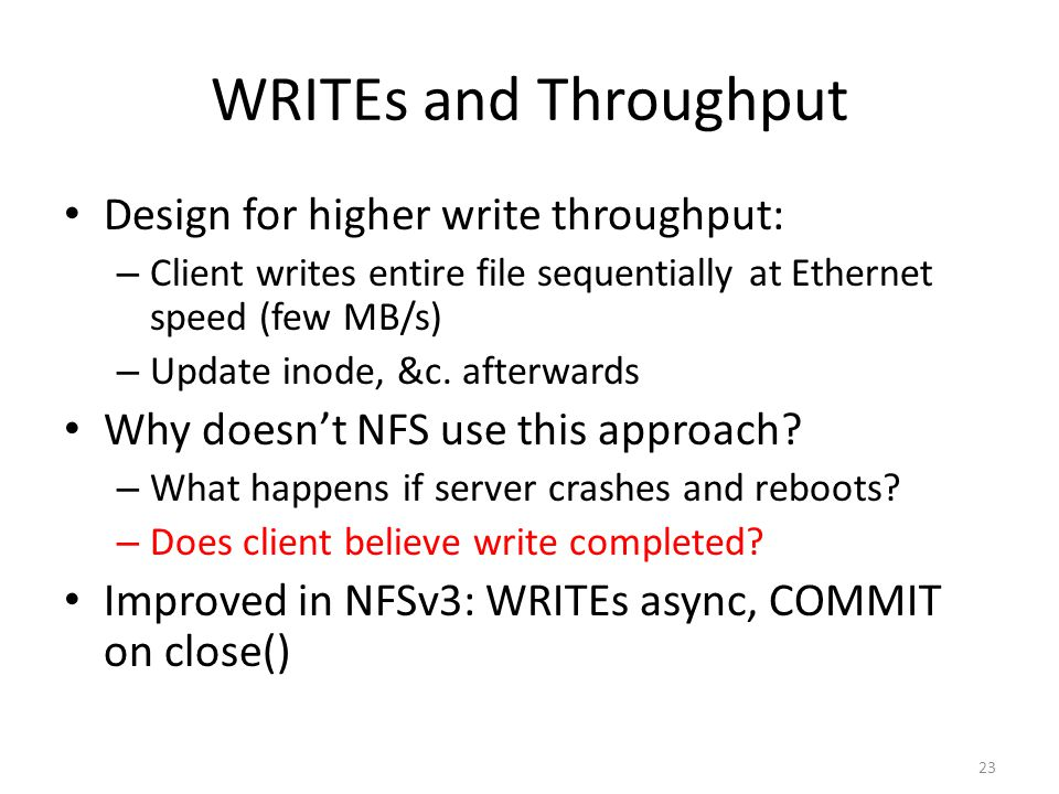 23 WRITEs and Throughput Design for higher write throughput: – Client writes entire file sequentially at Ethernet speed (few MB/s) – Update inode, &c.