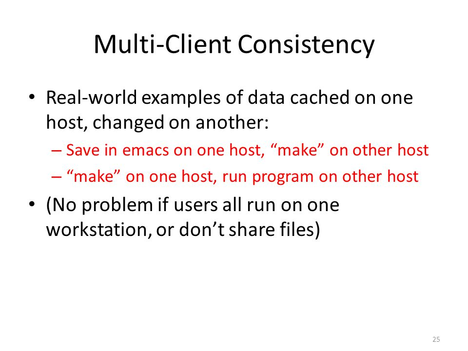 "25 Multi-Client Consistency Real-world examples of data cached on one host, changed on another: – Save in emacs on one host, ""make"" on other host – ""m"