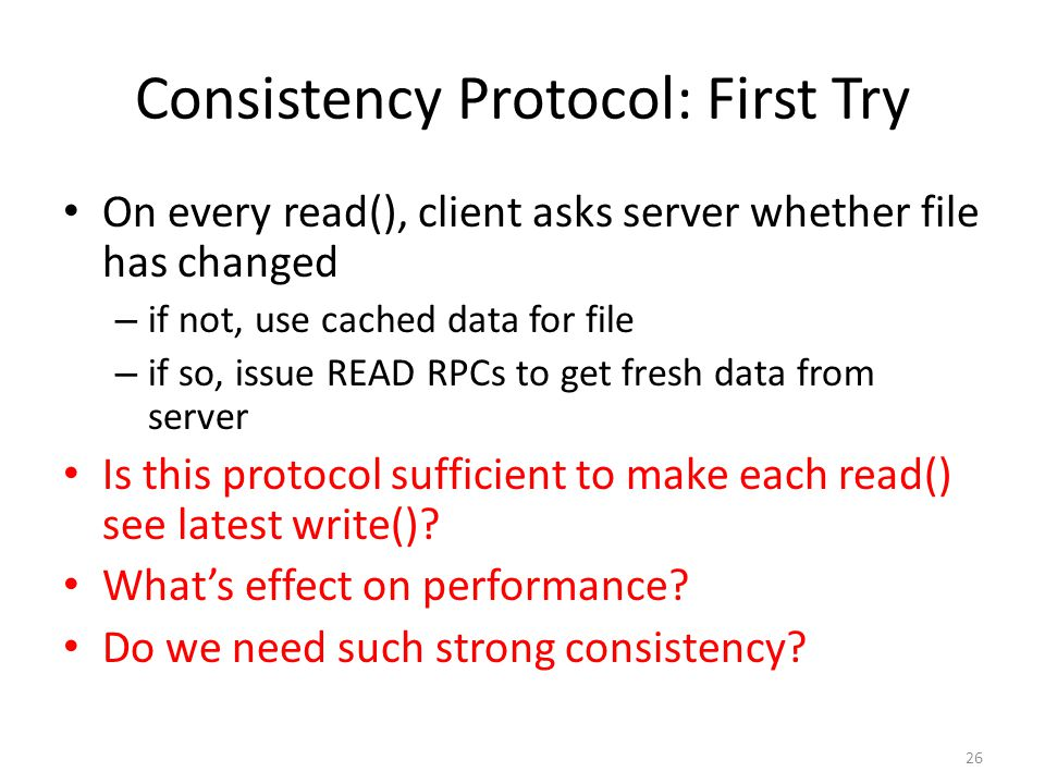 26 Consistency Protocol: First Try On every read(), client asks server whether file has changed – if not, use cached data for file – if so, issue READ