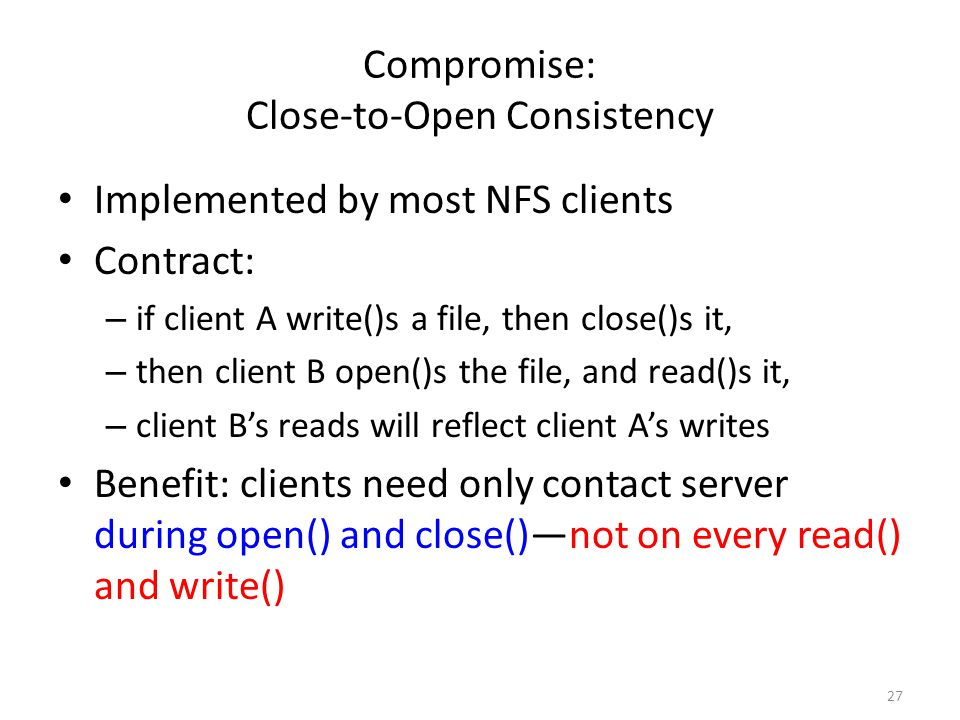 27 Compromise: Close-to-Open Consistency Implemented by most NFS clients Contract: – if client A write()s a file, then close()s it, – then client B op