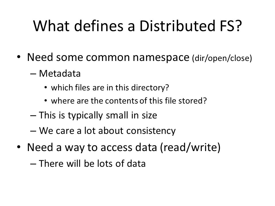 What defines a Distributed FS? Need some common namespace (dir/open/close) – Metadata which files are in this directory? where are the contents of thi