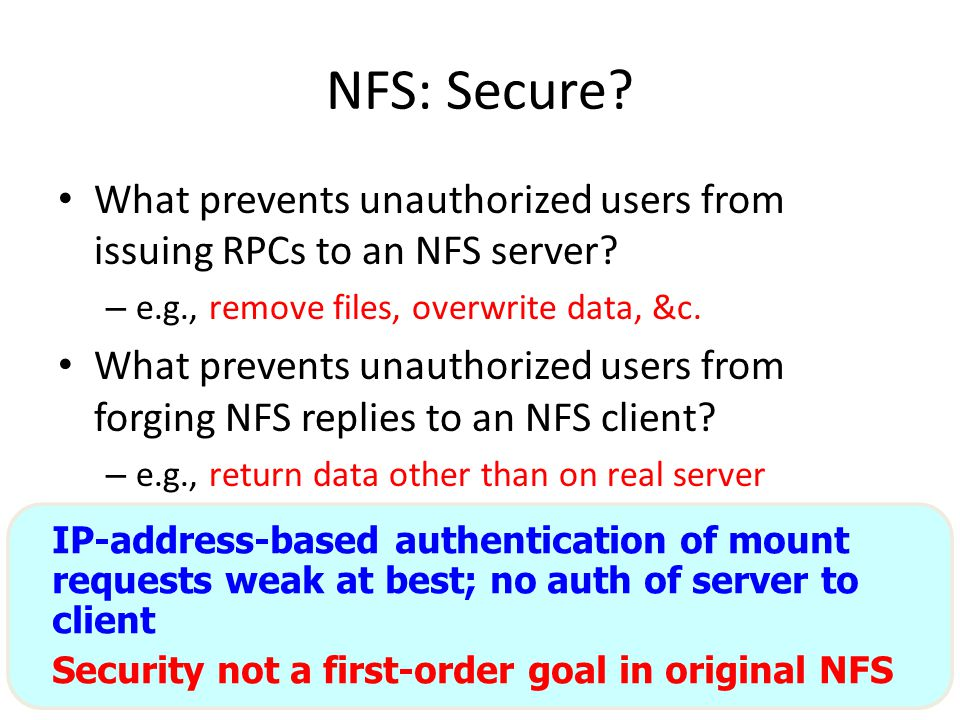 31 NFS: Secure? What prevents unauthorized users from issuing RPCs to an NFS server? – e.g., remove files, overwrite data, &c. What prevents unauthori