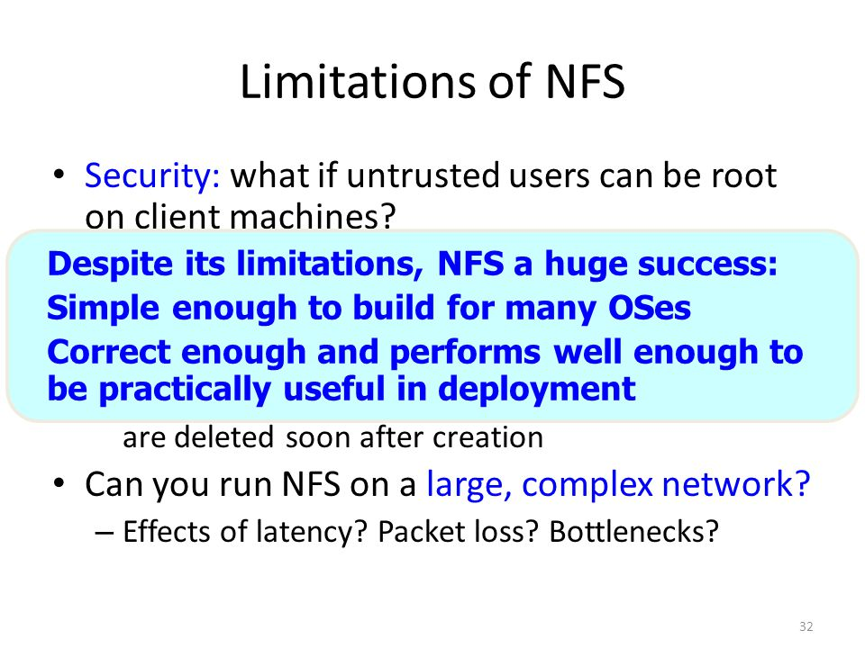 32 Limitations of NFS Security: what if untrusted users can be root on client machines? Scalability: how many clients can share one server? – Writes a