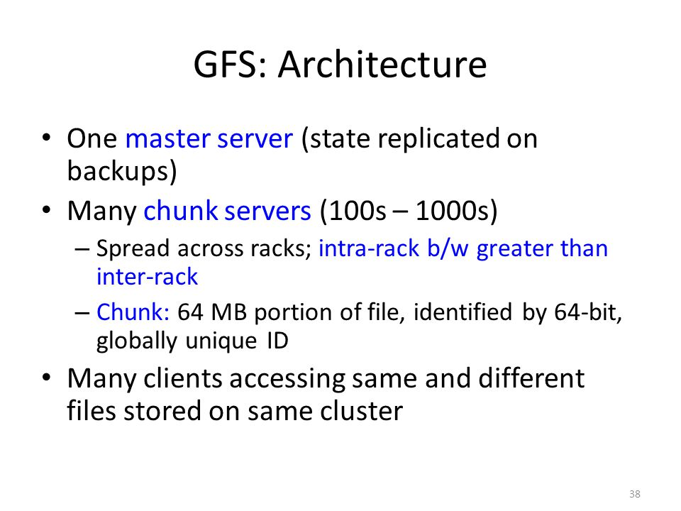 38 GFS: Architecture One master server (state replicated on backups) Many chunk servers (100s – 1000s) – Spread across racks; intra-rack b/w greater t