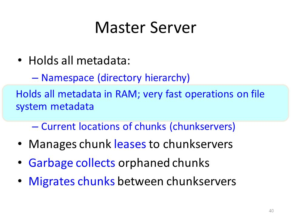 40 Master Server Holds all metadata: – Namespace (directory hierarchy) – Access control information (per-file) – Mapping from files to chunks – Curren