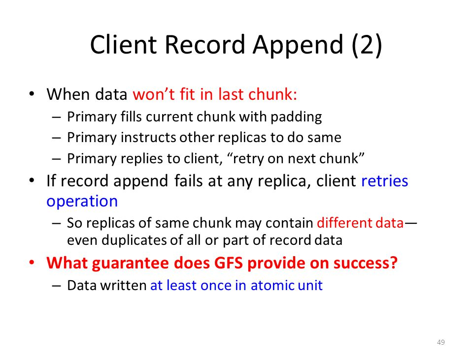 49 Client Record Append (2) When data won't fit in last chunk: – Primary fills current chunk with padding – Primary instructs other replicas to do sam