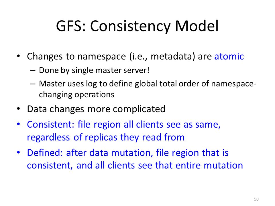 50 GFS: Consistency Model Changes to namespace (i.e., metadata) are atomic – Done by single master server! – Master uses log to define global total or