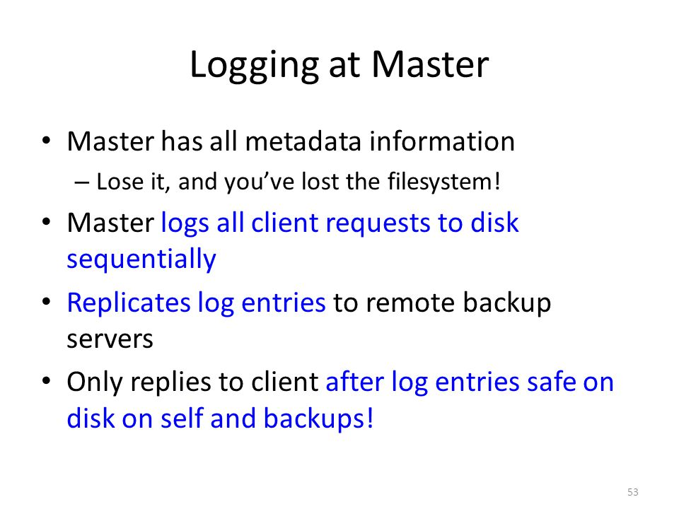 53 Logging at Master Master has all metadata information – Lose it, and you've lost the filesystem! Master logs all client requests to disk sequential