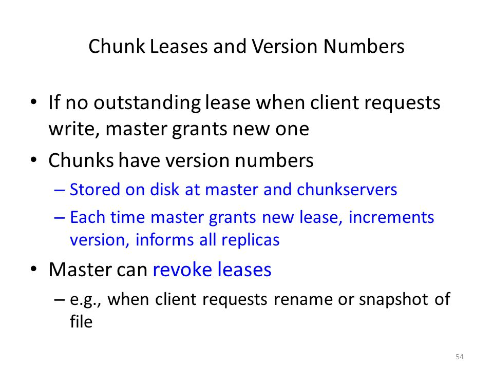 54 Chunk Leases and Version Numbers If no outstanding lease when client requests write, master grants new one Chunks have version numbers – Stored on