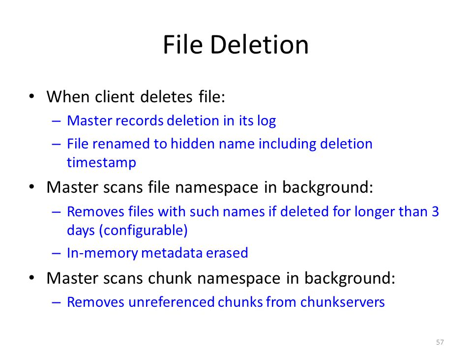 57 File Deletion When client deletes file: – Master records deletion in its log – File renamed to hidden name including deletion timestamp Master scan