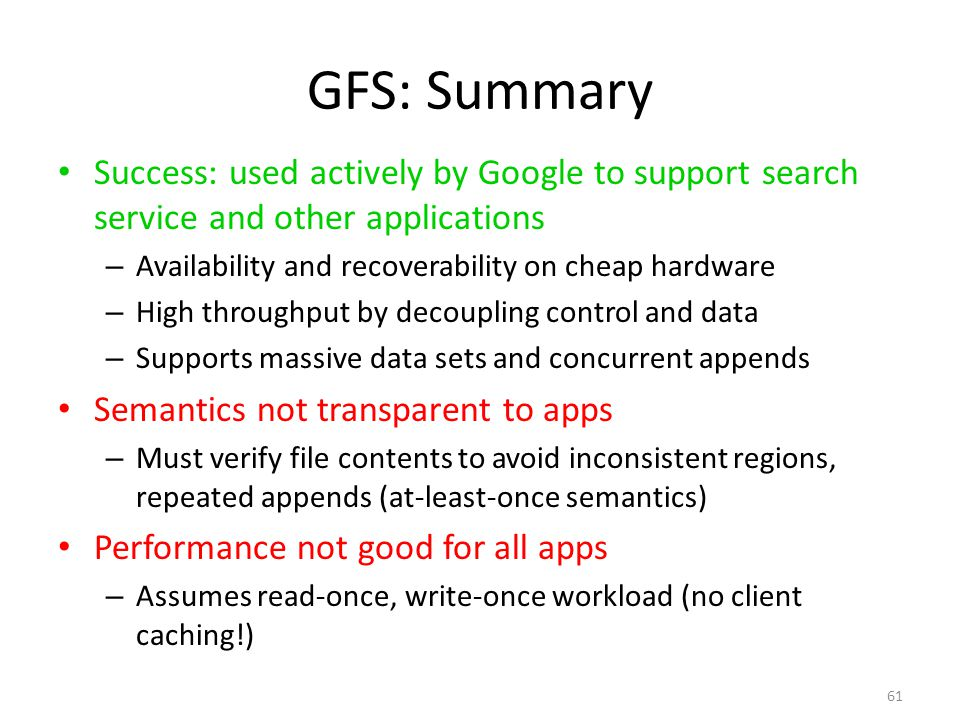 61 GFS: Summary Success: used actively by Google to support search service and other applications – Availability and recoverability on cheap hardware