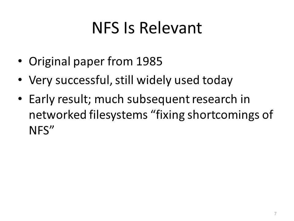 "7 NFS Is Relevant Original paper from 1985 Very successful, still widely used today Early result; much subsequent research in networked filesystems ""f"