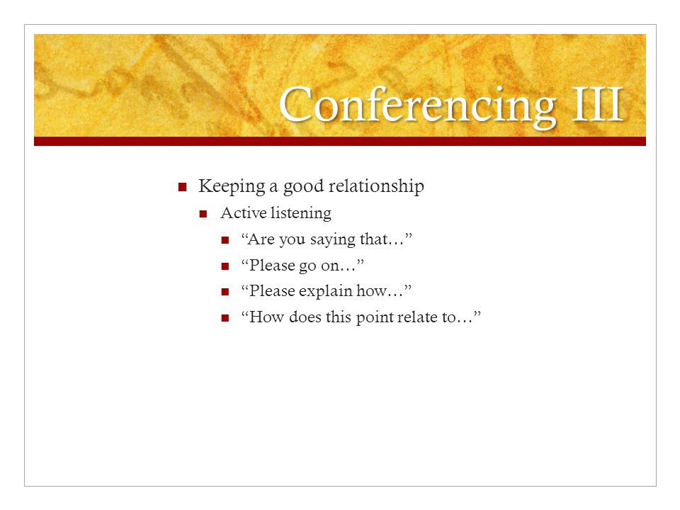 Conferencing III Keeping a good relationship Active listening Are you saying that… Please go on… Please explain how… How does this point relate to…