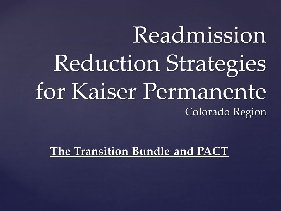Readmission Reduction Strategies for Kaiser Permanente Colorado Region The Transition Bundle and PACT
