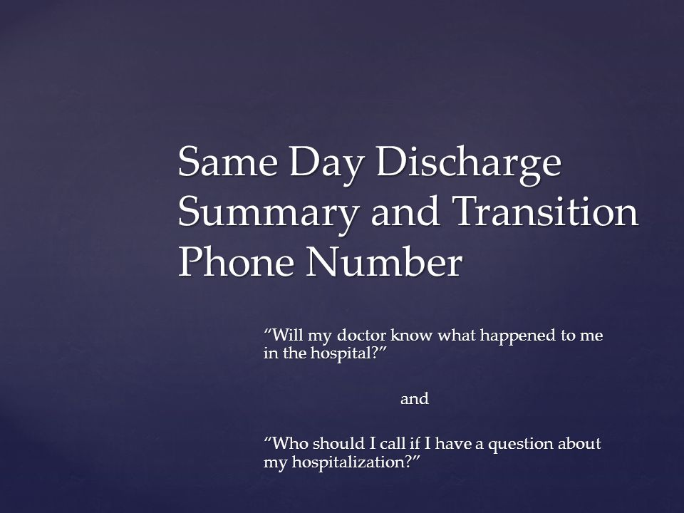 Will my doctor know what happened to me in the hospital? and Who should I call if I have a question about my hospitalization? Same Day Discharge Summary and Transition Phone Number