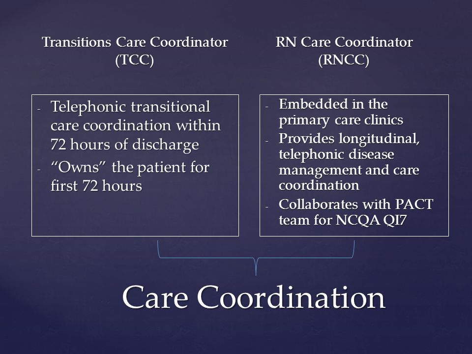Transitions Care Coordinator (TCC) - Telephonic transitional care coordination within 72 hours of discharge - Owns the patient for first 72 hours RN Care Coordinator (RNCC) - Embedded in the primary care clinics - Provides longitudinal, telephonic disease management and care coordination - Collaborates with PACT team for NCQA QI7 Care Coordination
