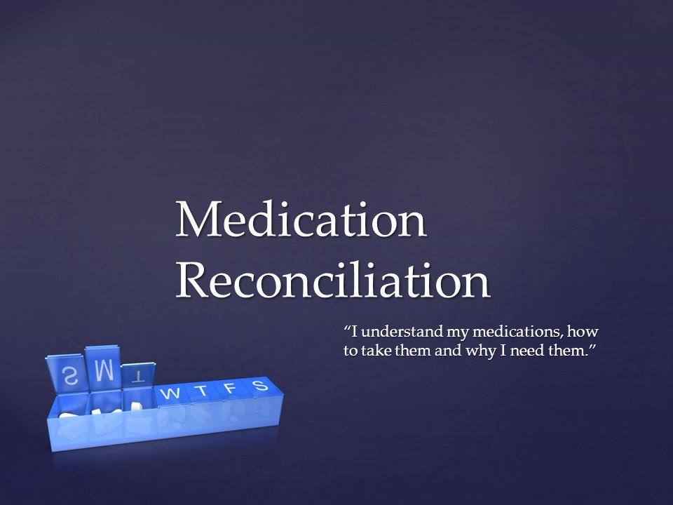 I understand my medications, how to take them and why I need them. Medication Reconciliation