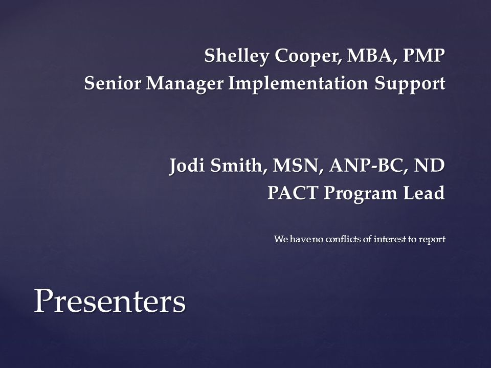 Presenters Shelley Cooper, MBA, PMP Senior Manager Implementation Support Jodi Smith, MSN, ANP-BC, ND PACT Program Lead We have no conflicts of intere