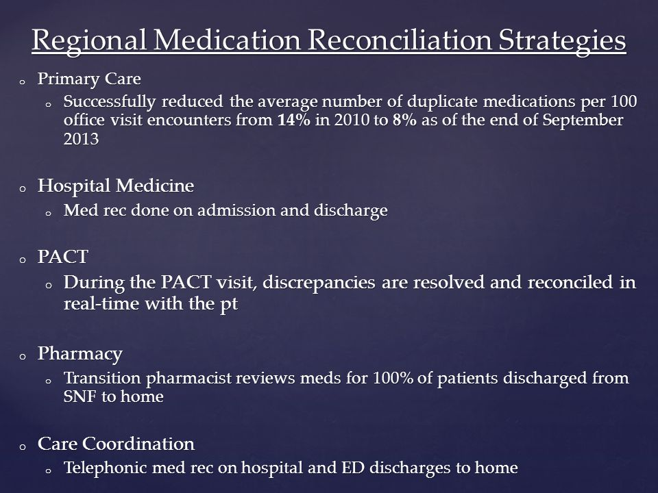 o Primary Care o Successfully reduced the average number of duplicate medications per 100 office visit encounters from 14% in 2010 to 8% as of the end of September 2013 o Hospital Medicine o Med rec done on admission and discharge o PACT o During the PACT visit, discrepancies are resolved and reconciled in real-time with the pt o Pharmacy o Transition pharmacist reviews meds for 100% of patients discharged from SNF to home o Care Coordination o Telephonic med rec on hospital and ED discharges to home Regional Medication Reconciliation Strategies