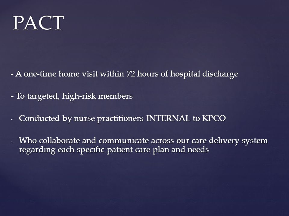 - A one-time home visit within 72 hours of hospital discharge - To targeted, high-risk members - Conducted by nurse practitioners INTERNAL to KPCO - Who collaborate and communicate across our care delivery system regarding each specific patient care plan and needs PACT