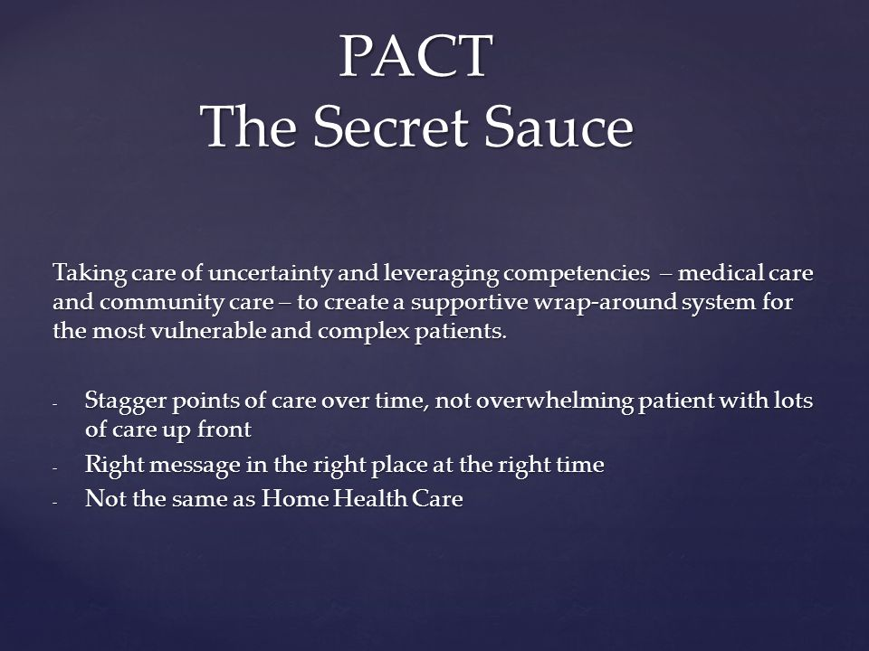 PACT The Secret Sauce Taking care of uncertainty and leveraging competencies – medical care and community care – to create a supportive wrap-around system for the most vulnerable and complex patients.