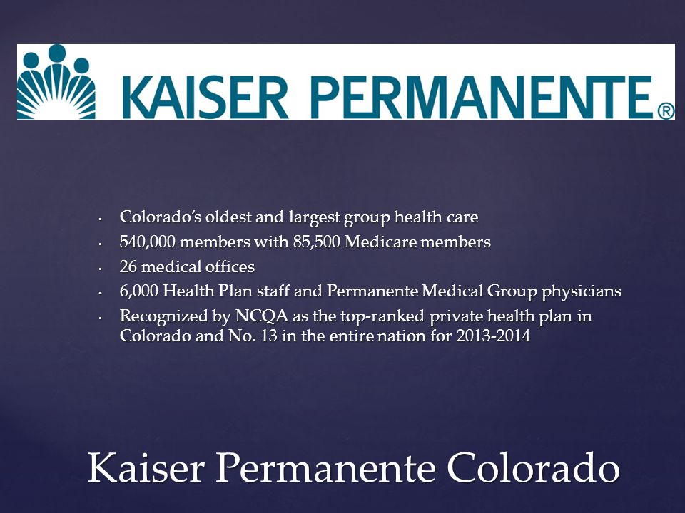 Kaiser Permanente Colorado Colorado's oldest and largest group health care 540,000 members with 85,500 Medicare members 26 medical offices 6,000 Health Plan staff and Permanente Medical Group physicians Recognized by NCQA as the top-ranked private health plan in Colorado and No.