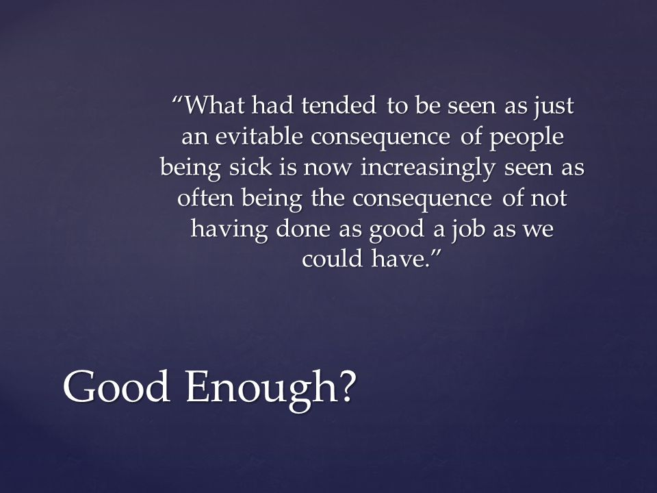 What had tended to be seen as just an evitable consequence of people being sick is now increasingly seen as often being the consequence of not having done as good a job as we could have. Good Enough?