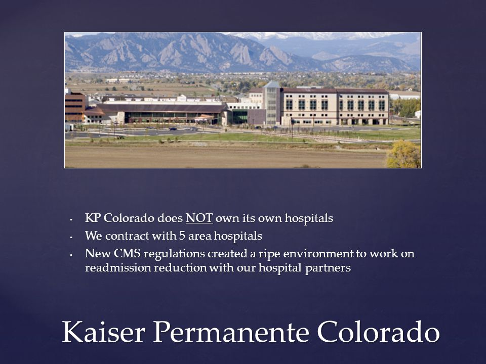 Kaiser Permanente Colorado KP Colorado does NOT own its own hospitals We contract with 5 area hospitals New CMS regulations created a ripe environment to work on readmission reduction with our hospital partners
