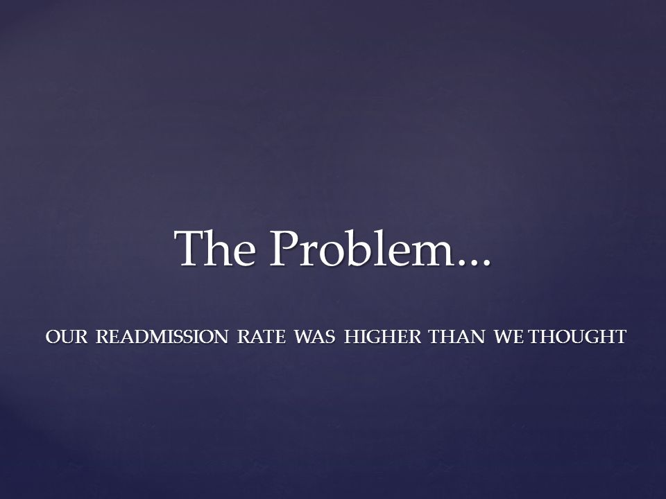 OUR READMISSION RATE WAS HIGHER THAN WE THOUGHT The Problem...