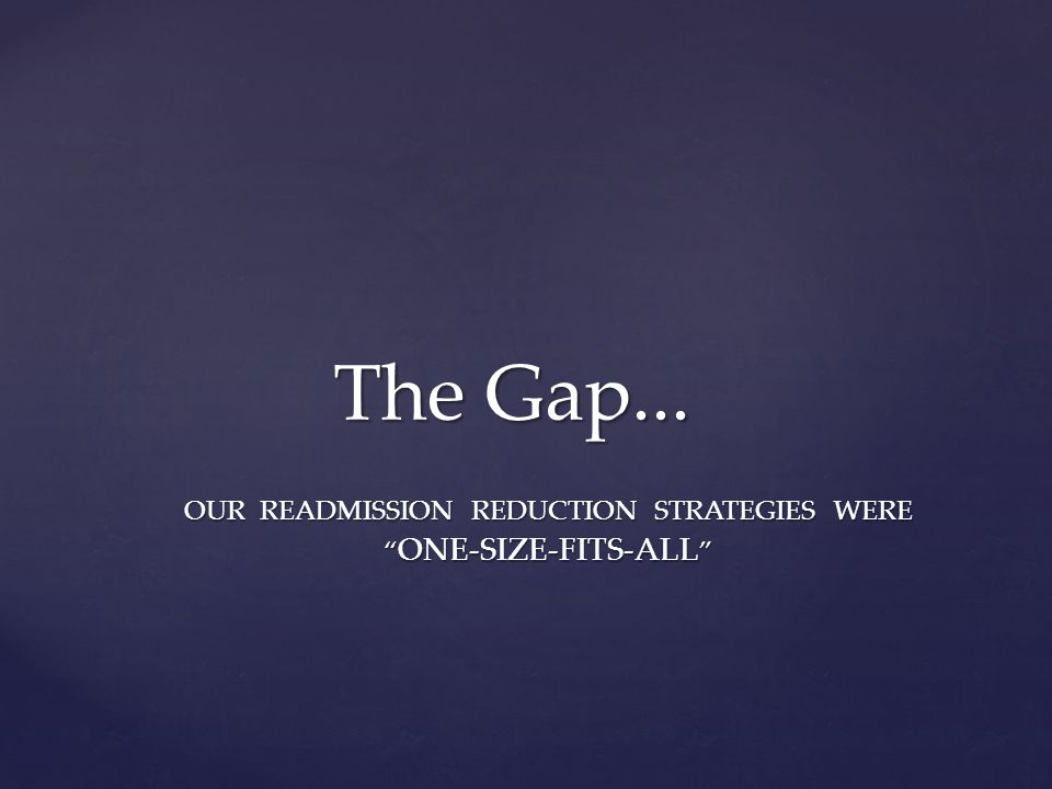 """OUR READMISSION REDUCTION STRATEGIES WERE """" ONE-SIZE-FITS-ALL """" The Gap..."""