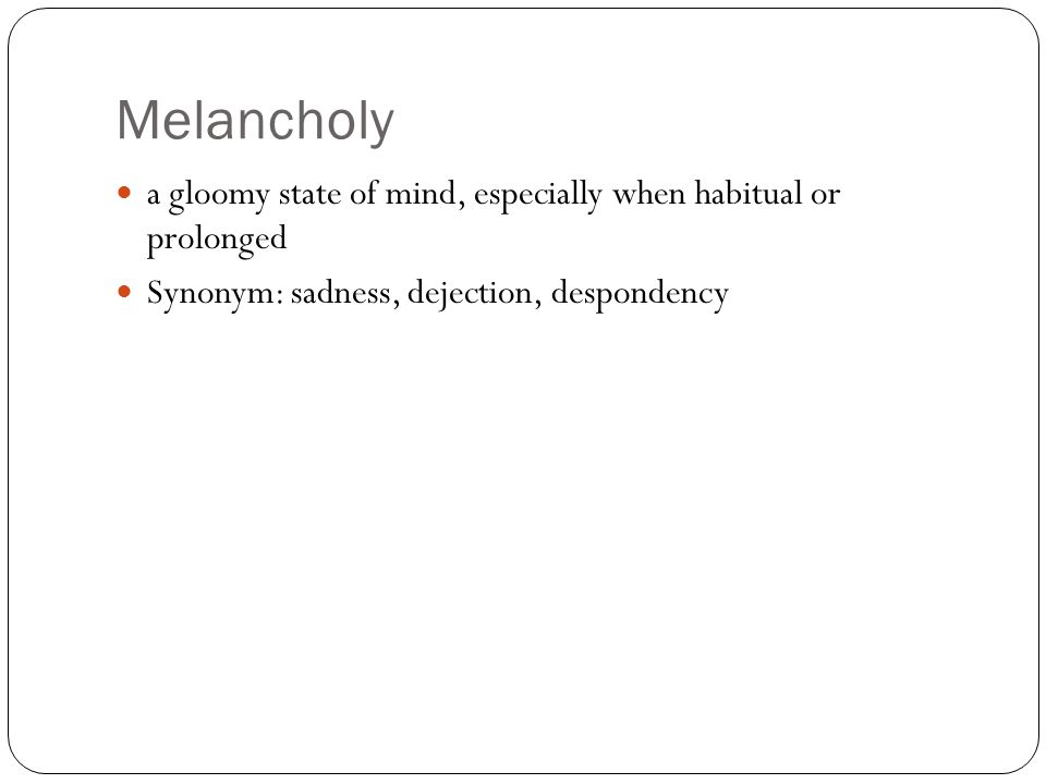 Melancholy a gloomy state of mind, especially when habitual or prolonged Synonym: sadness, dejection, despondency