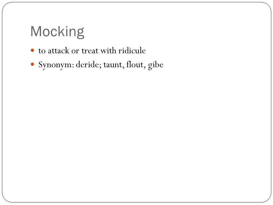 Mocking to attack or treat with ridicule Synonym: deride; taunt, flout, gibe