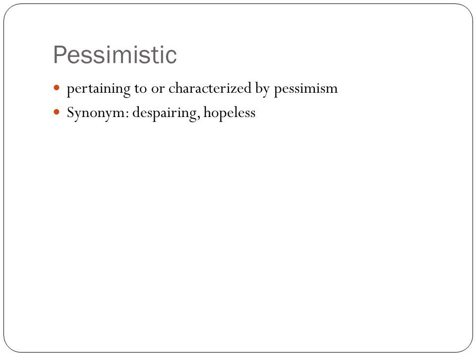 Pessimistic pertaining to or characterized by pessimism Synonym: despairing, hopeless