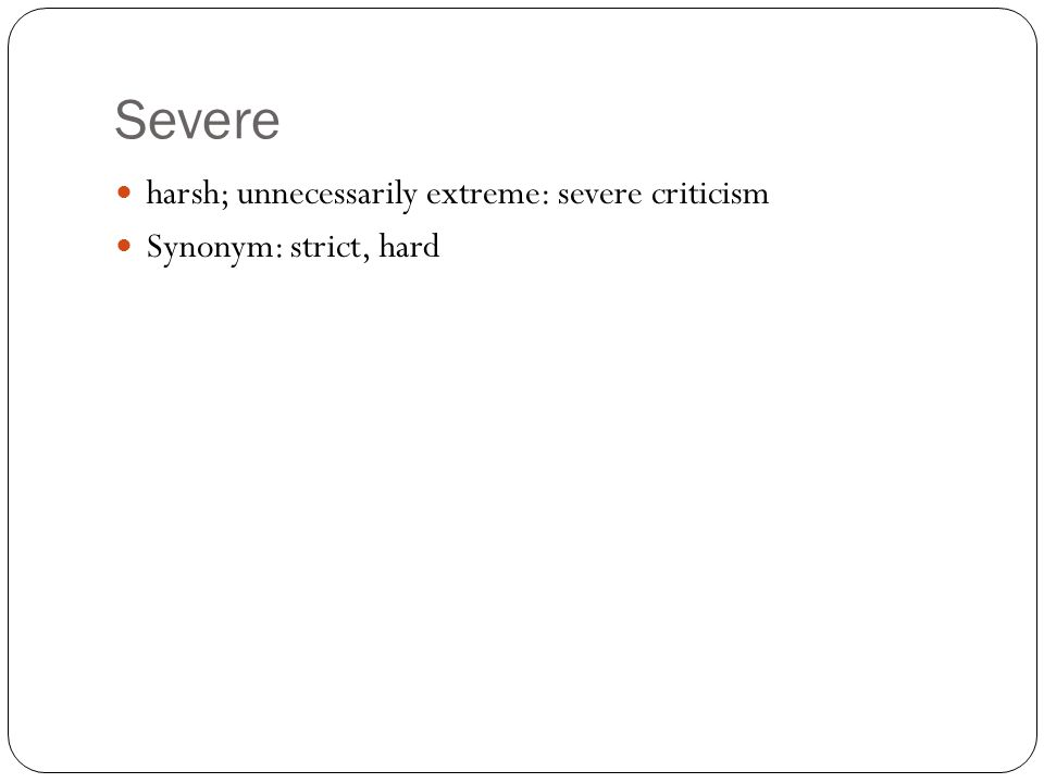 Severe harsh; unnecessarily extreme: severe criticism Synonym: strict, hard