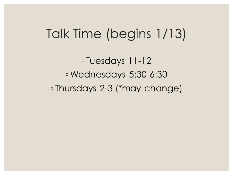Talk Time (begins 1/13) ◦ Tuesdays 11-12 ◦ Wednesdays 5:30-6:30 ◦ Thursdays 2-3 (*may change)