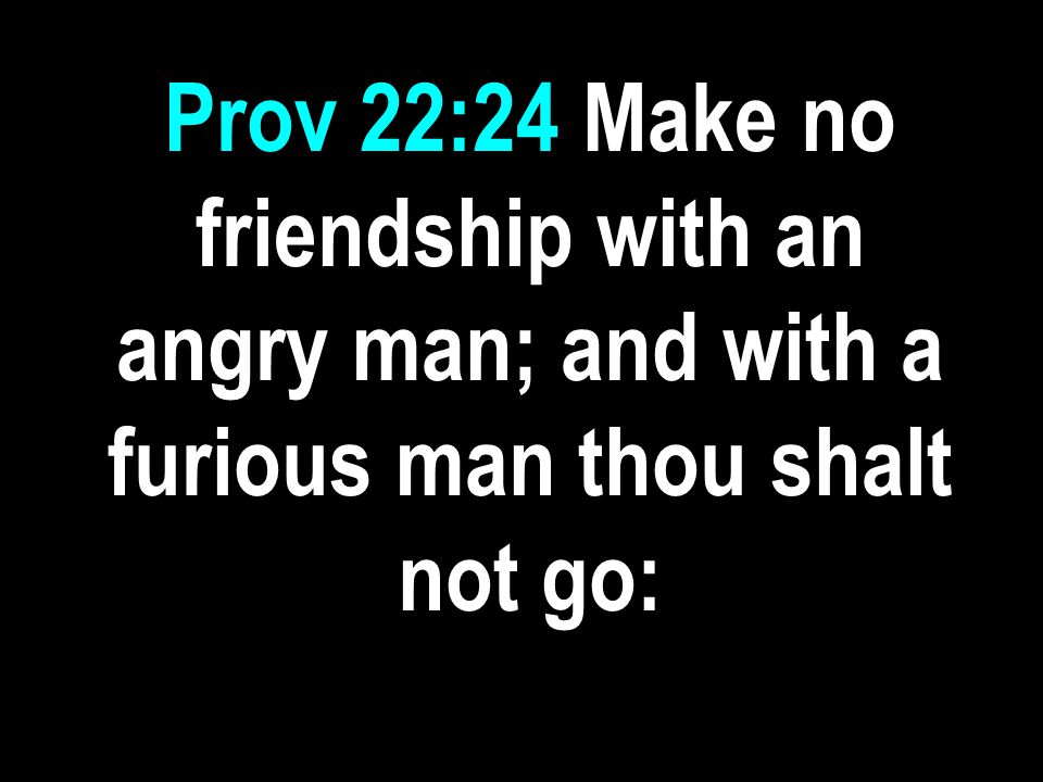 Prov 22:24 Make no friendship with an angry man; and with a furious man thou shalt not go: