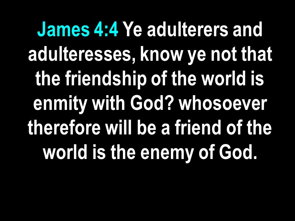 James 4:4 Ye adulterers and adulteresses, know ye not that the friendship of the world is enmity with God? whosoever therefore will be a friend of the