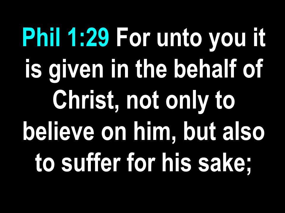 Phil 1:29 For unto you it is given in the behalf of Christ, not only to believe on him, but also to suffer for his sake;