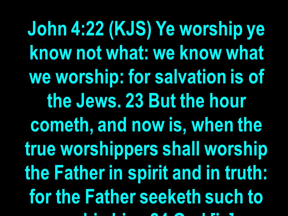 John 4:22 (KJS) Ye worship ye know not what: we know what we worship: for salvation is of the Jews. 23 But the hour cometh, and now is, when the true