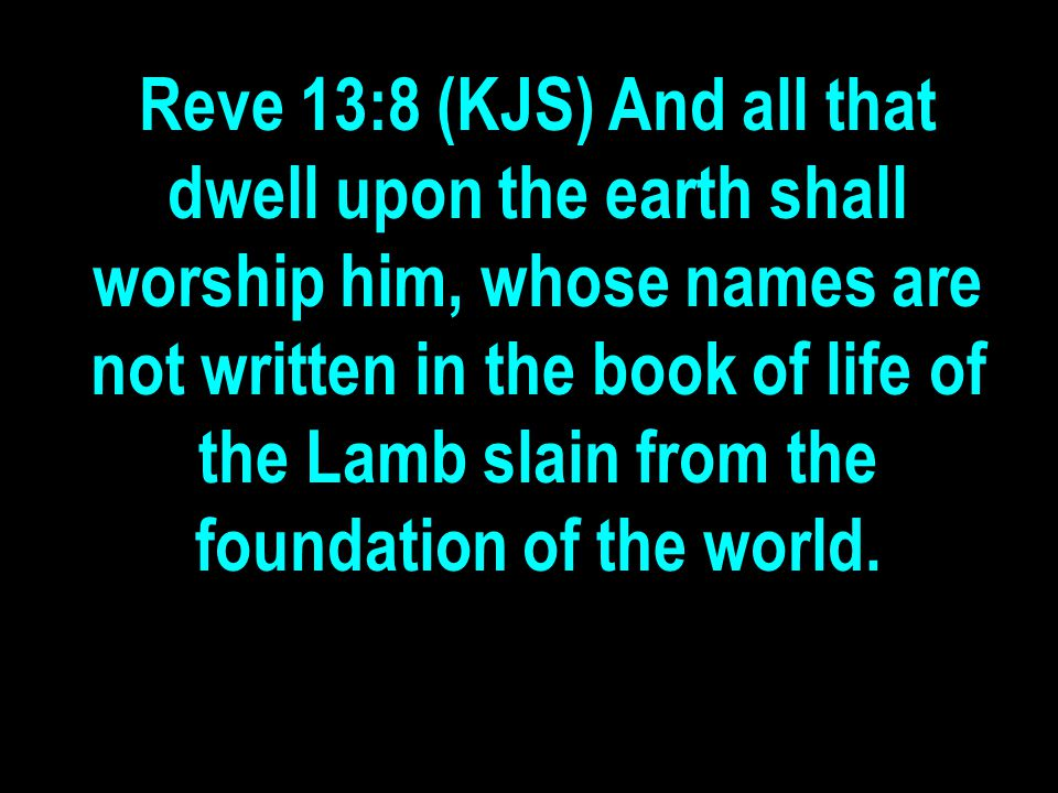 Reve 13:8 (KJS) And all that dwell upon the earth shall worship him, whose names are not written in the book of life of the Lamb slain from the foundation of the world.
