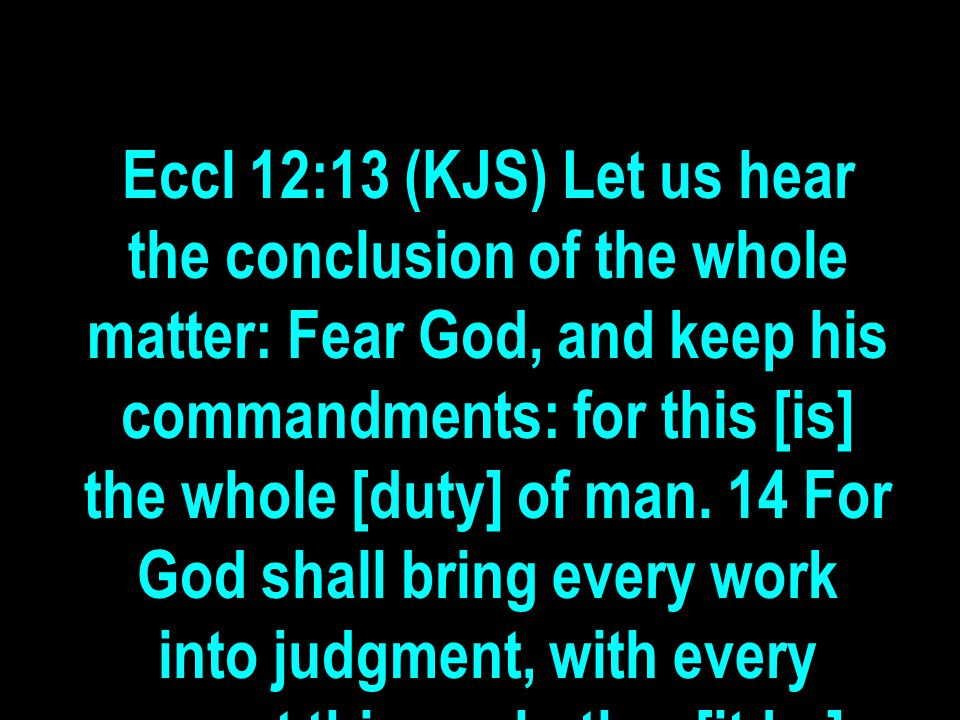Eccl 12:13 (KJS) Let us hear the conclusion of the whole matter: Fear God, and keep his commandments: for this [is] the whole [duty] of man. 14 For Go