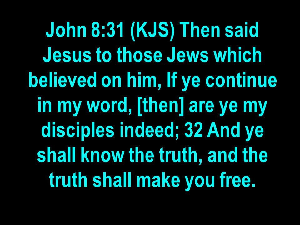 John 8:31 (KJS) Then said Jesus to those Jews which believed on him, If ye continue in my word, [then] are ye my disciples indeed; 32 And ye shall know the truth, and the truth shall make you free.