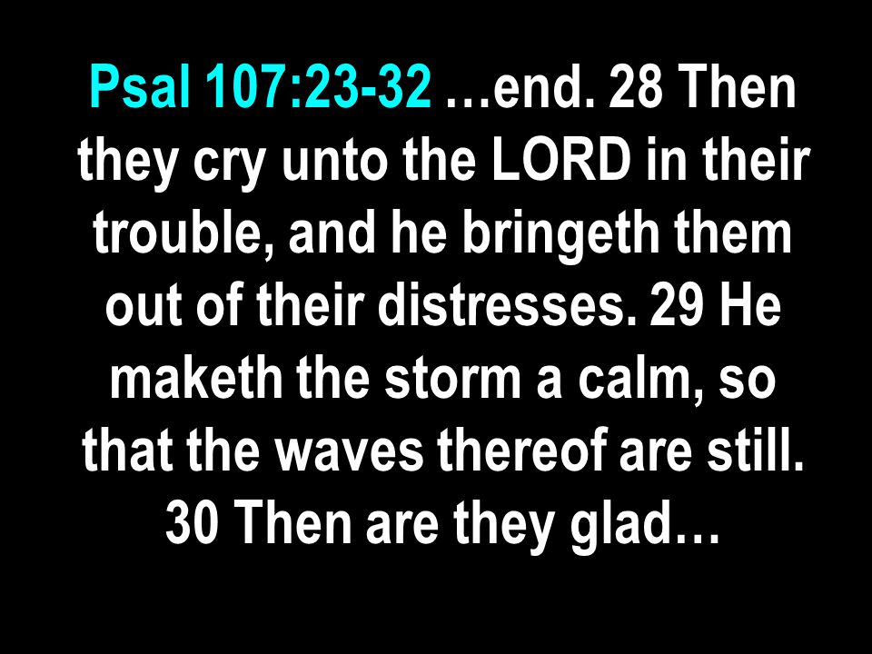 Psal 107:23-32 …end. 28 Then they cry unto the LORD in their trouble, and he bringeth them out of their distresses. 29 He maketh the storm a calm, so