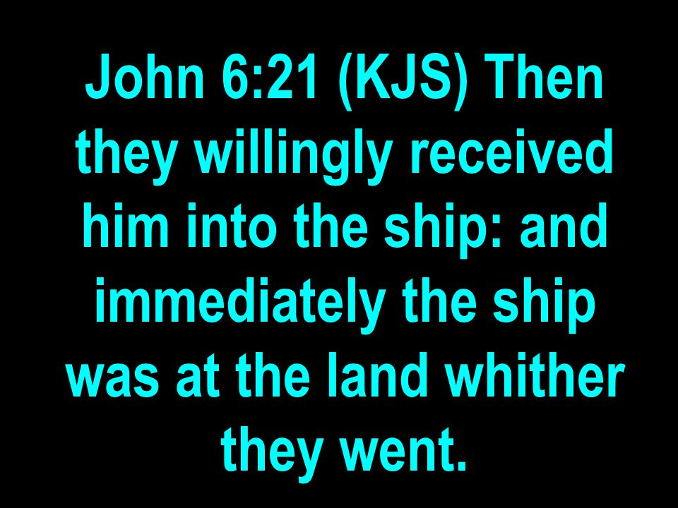 John 6:21 (KJS) Then they willingly received him into the ship: and immediately the ship was at the land whither they went.