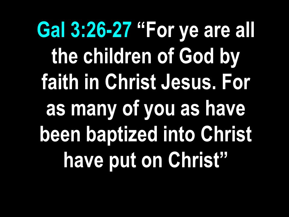 """Gal 3:26-27 """"For ye are all the children of God by faith in Christ Jesus. For as many of you as have been baptized into Christ have put on Christ"""""""